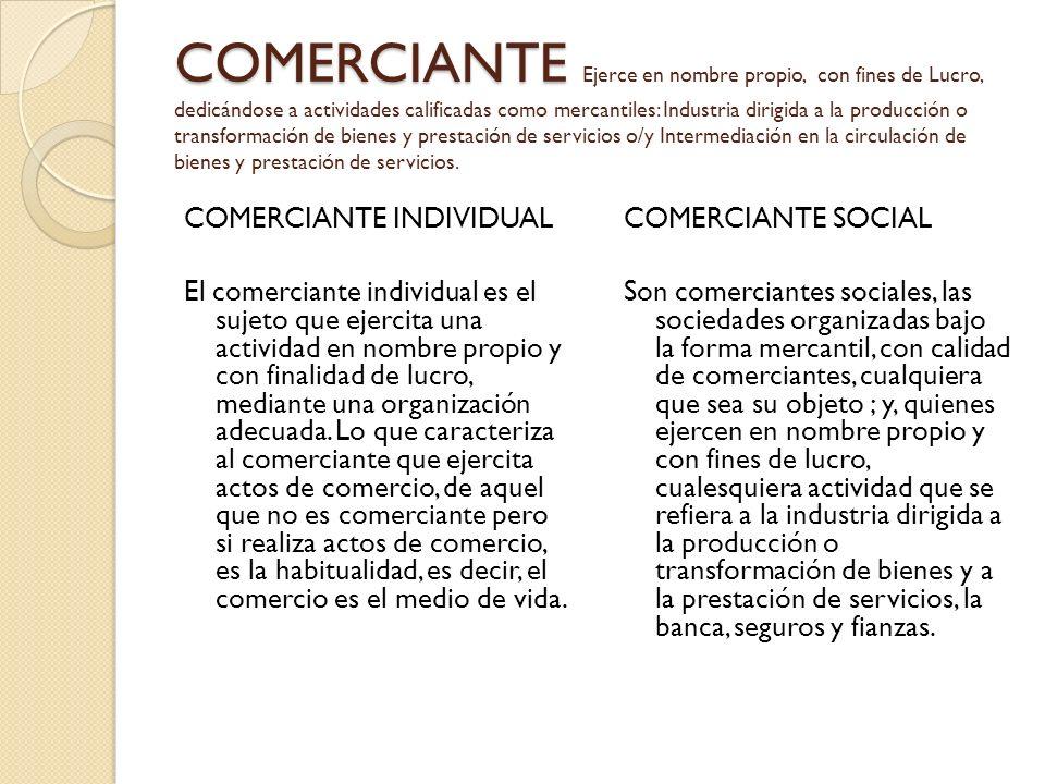 COMERCIANTE COMERCIANTE Ejerce en nombre propio, con fines de Lucro, dedicándose a actividades calificadas como mercantiles: Industria dirigida a la p