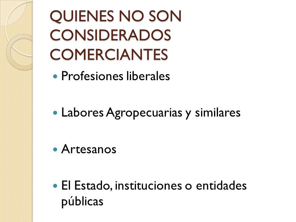 QUIENES NO SON CONSIDERADOS COMERCIANTES Profesiones liberales Labores Agropecuarias y similares Artesanos El Estado, instituciones o entidades públic