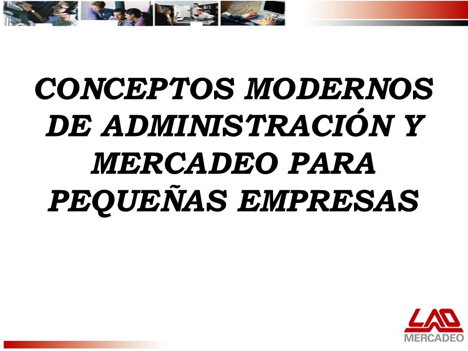 CONCEPTOS MODERNOS DE ADMINISTRACIÓN Y MERCADEO PARA PEQUEÑAS EMPRESAS