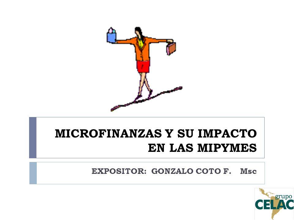 MICROFINANZAS Y SU IMPACTO EN LAS MIPYMES EXPOSITOR: GONZALO COTO F. Msc