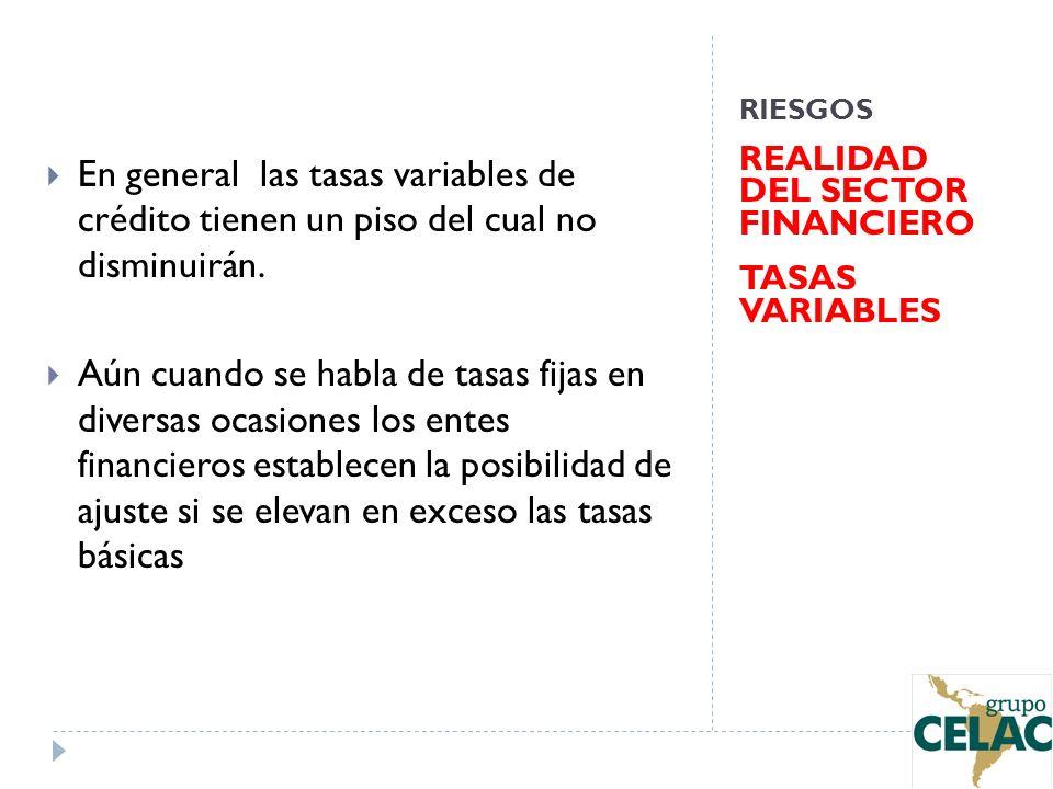RIESGOS REALIDAD DEL SECTOR FINANCIERO TASAS VARIABLES En general las tasas variables de crédito tienen un piso del cual no disminuirán. Aún cuando se