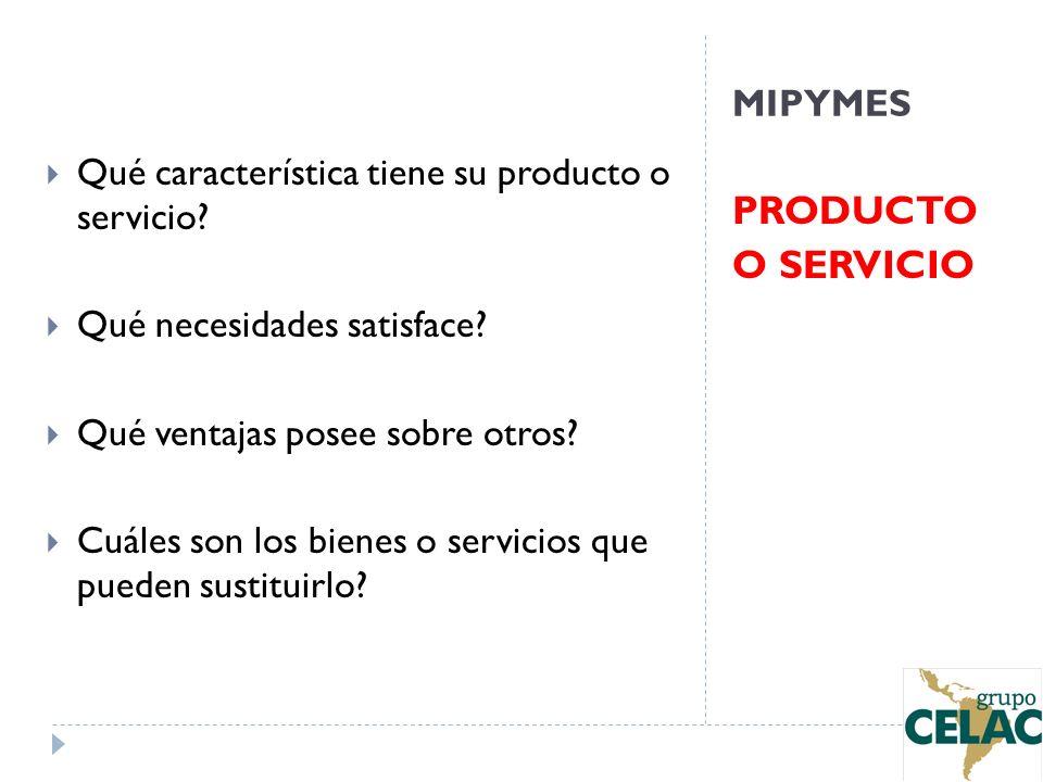 MIPYMES PRODUCTO O SERVICIO Qué característica tiene su producto o servicio? Qué necesidades satisface? Qué ventajas posee sobre otros? Cuáles son los