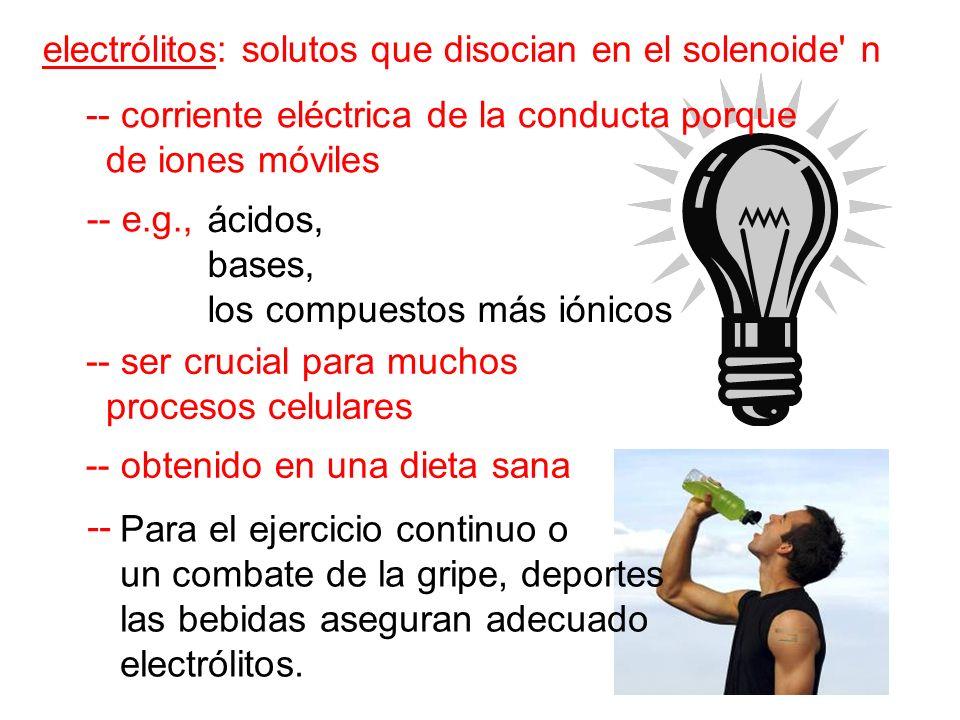 electrólitos: solutos que disocian en el solenoide n -- corriente eléctrica de la conducta porque de iones móviles -- e.g., -- ser crucial para muchos procesos celulares -- obtenido en una dieta sana -- ácidos, bases, los compuestos más iónicos Para el ejercicio continuo o un combate de la gripe, deportes las bebidas aseguran adecuado electrólitos.