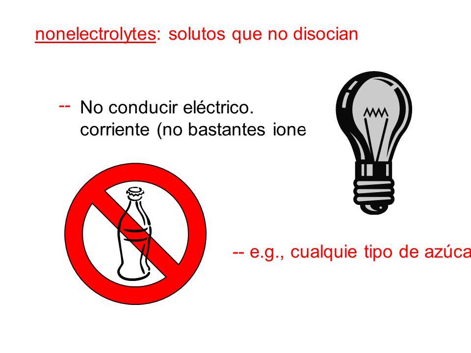 nonelectrolytes: solutos que no disocian -- -- e.g., cualquie tipo de azúcar No conducir eléctrico.