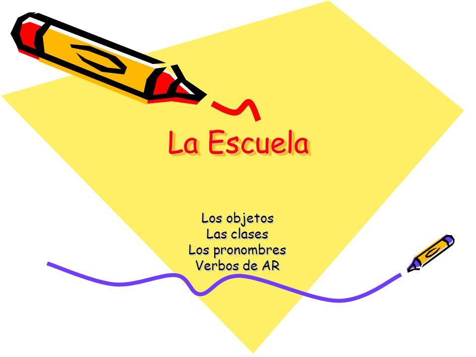 La Escuela Los objetos Las clases Los pronombres Verbos de AR