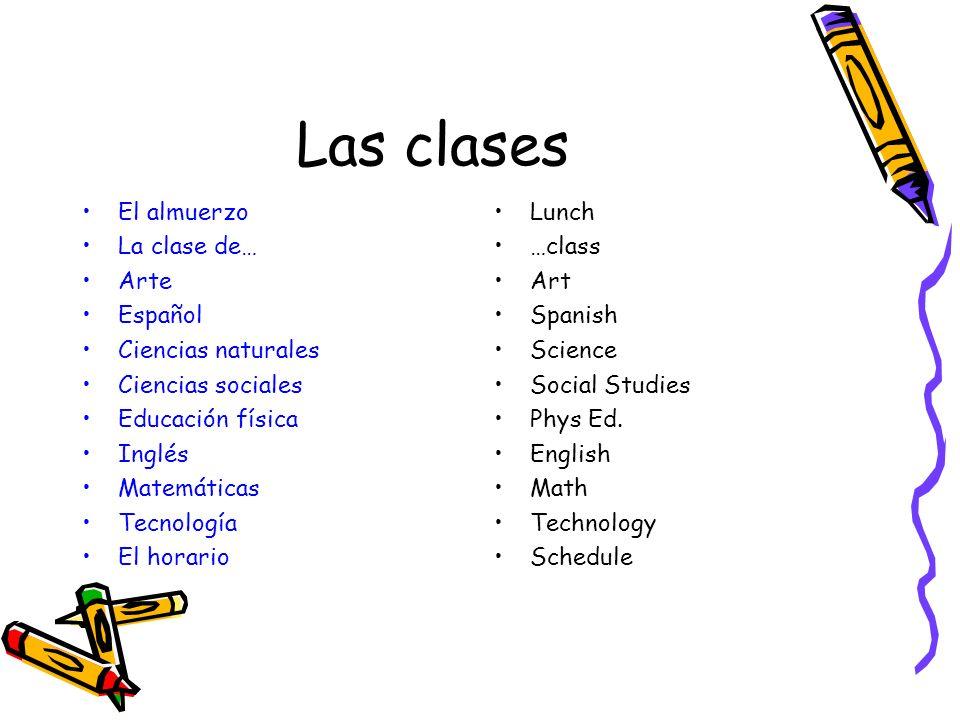 Las clases El almuerzo La clase de… Arte Español Ciencias naturales Ciencias sociales Educación física Inglés Matemáticas Tecnología El horario Lunch