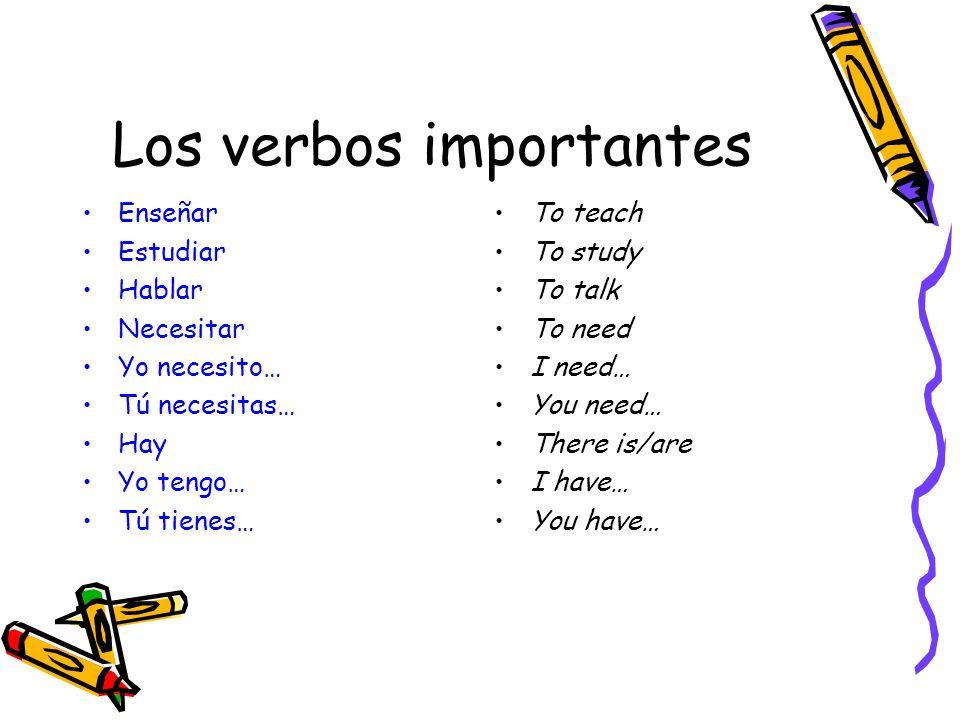 Los verbos importantes Enseñar Estudiar Hablar Necesitar Yo necesito… Tú necesitas… Hay Yo tengo… Tú tienes… To teach To study To talk To need I need…