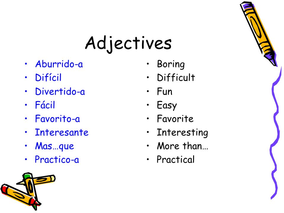 Adjectives Aburrido-a Difícil Divertido-a Fácil Favorito-a Interesante Mas…que Practico-a Boring Difficult Fun Easy Favorite Interesting More than… Pr
