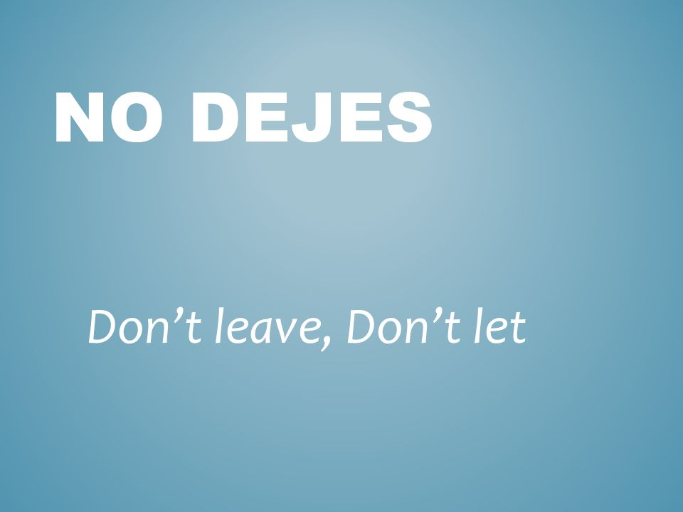 DEJAR to leave behind, to allow, to let