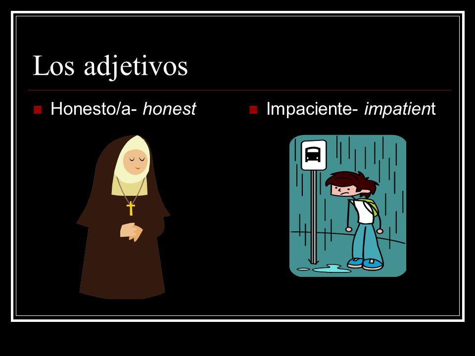 Los adjetivos Honesto/a- honest Impaciente- impatient