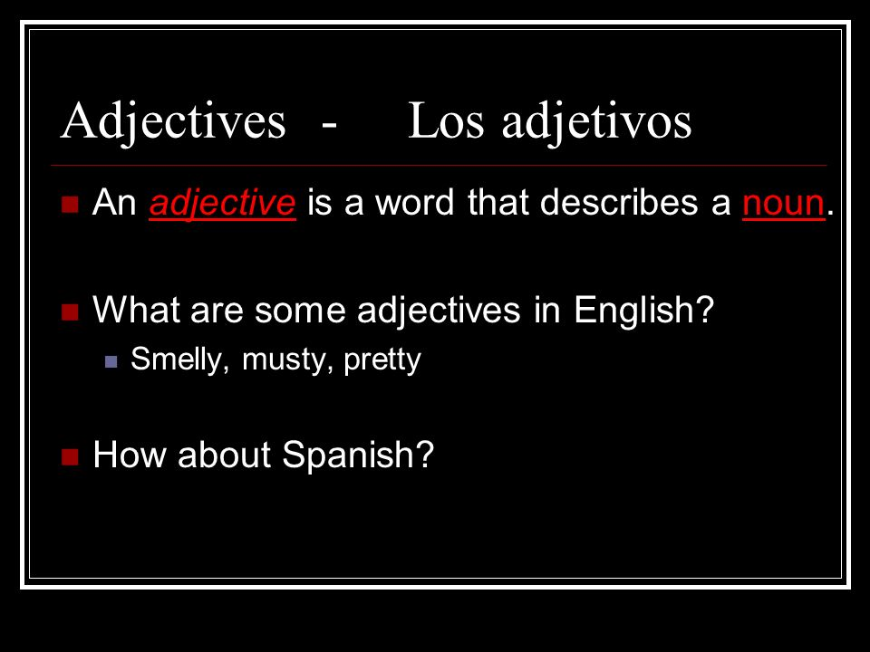 Adjectives- Los adjetivos An adjective is a word that describes a noun. What are some adjectives in English? Smelly, musty, pretty How about Spanish?