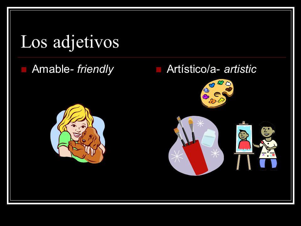 Los adjetivos Amable- friendly Artístico/a- artistic