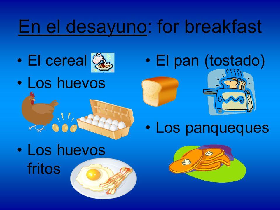 En el desayuno: for breakfast El cereal Los huevos Los huevos fritos El pan (tostado) Los panqueques