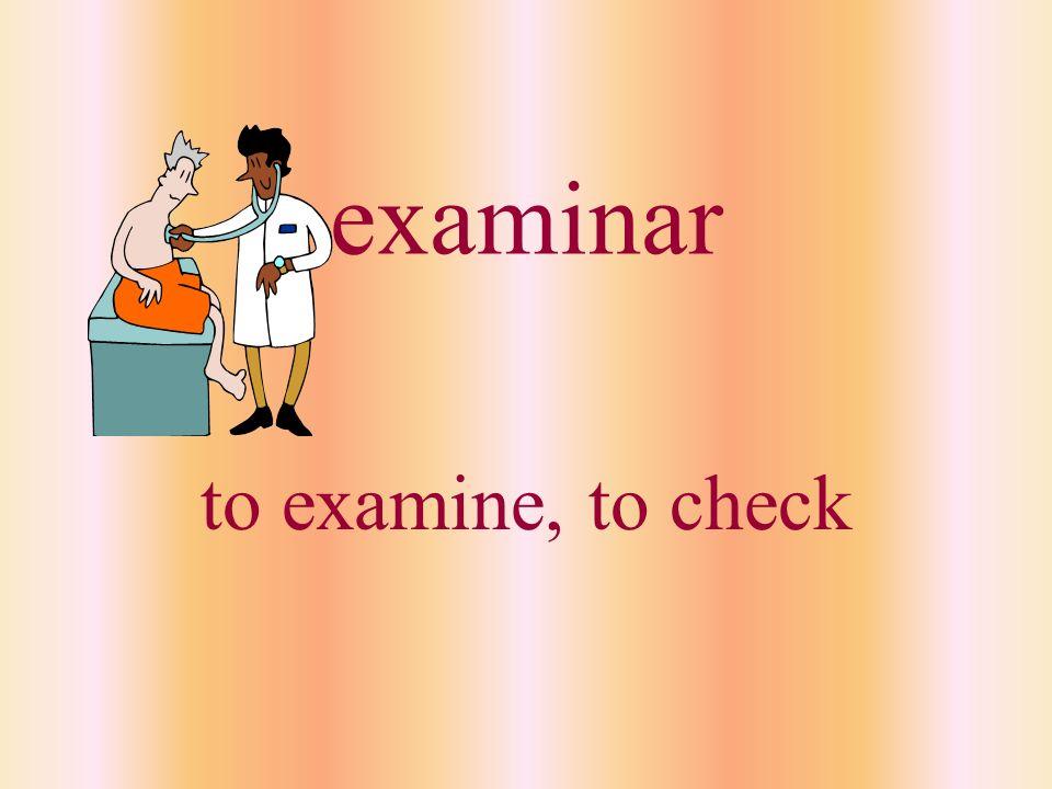 examinar to examine, to check