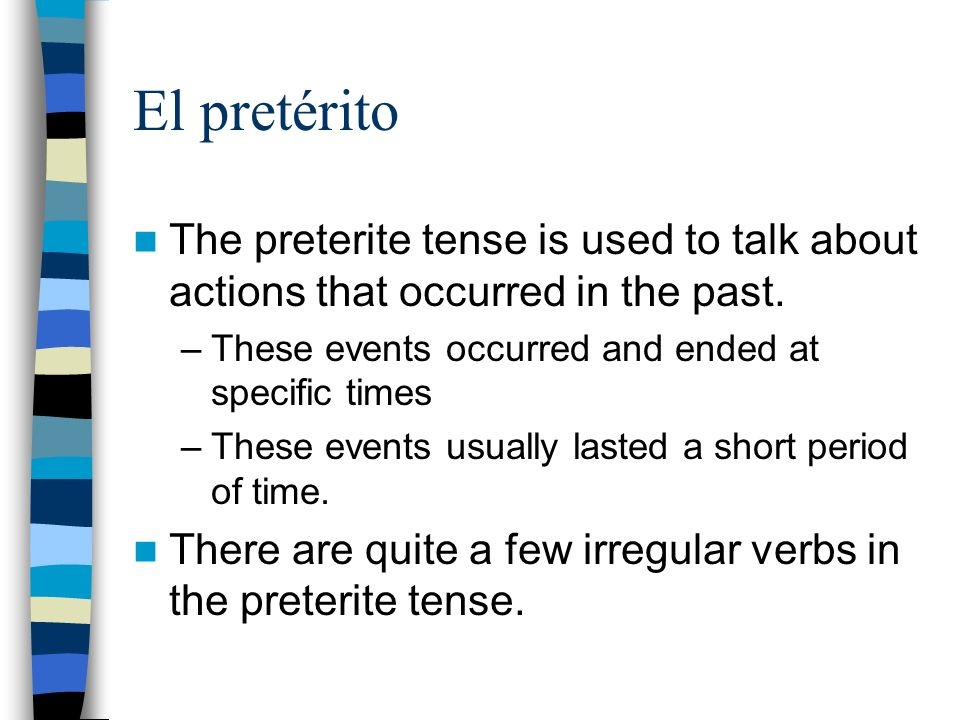 El pretérito The preterite tense is used to talk about actions that occurred in the past. –These events occurred and ended at specific times –These ev