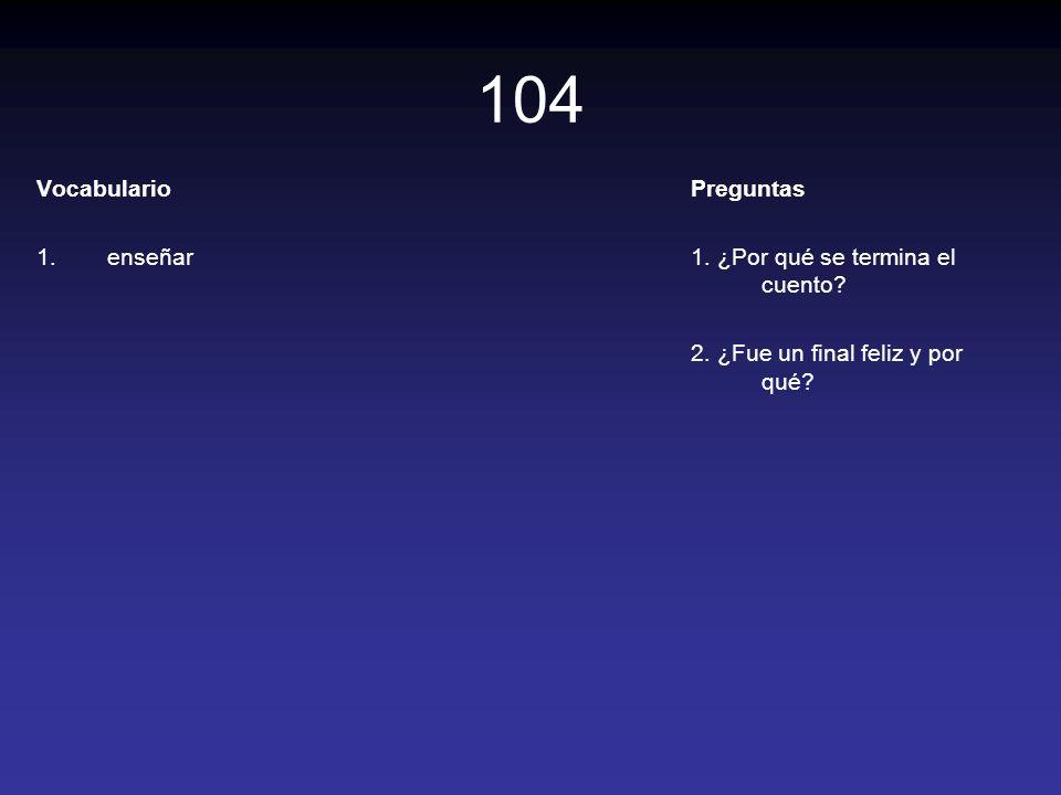 104 Vocabulario 1.enseñar Preguntas 1. ¿Por qué se termina el cuento? 2. ¿Fue un final feliz y por qué?