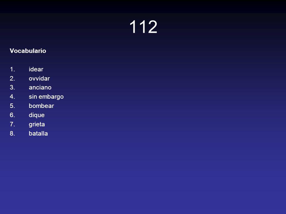 112 Vocabulario 1.idear 2.ovvidar 3.anciano 4.sin embargo 5.bombear 6.dique 7.grieta 8.batalla
