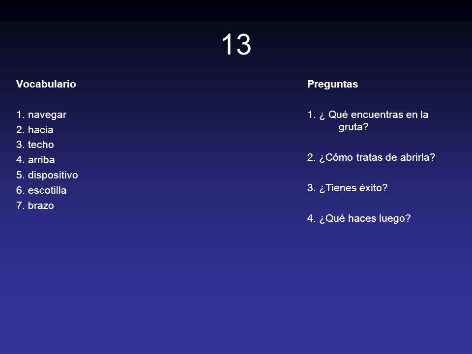 13 Vocabulario 1. navegar 2. hacia 3. techo 4. arriba 5. dispositivo 6. escotilla 7. brazo Preguntas 1. ¿ Qué encuentras en la gruta? 2. ¿Cómo tratas