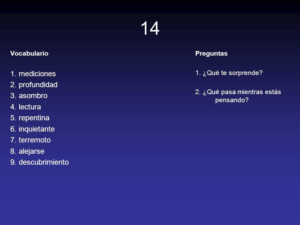 14 Vocabulario 1. mediciones 2. profundidad 3. asombro 4. lectura 5. repentina 6. inquietante 7. terremoto 8. alejarse 9. descubrimiento Preguntas 1.