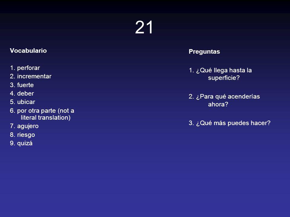 21 Vocabulario 1. perforar 2. incrementar 3. fuerte 4. deber 5. ubicar 6. por otra parte (not a literal translation) 7. agujero 8. riesgo 9. quizá Pre