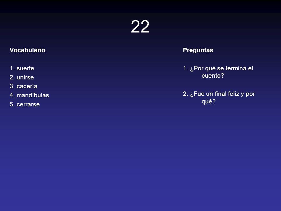 22 Vocabulario 1. suerte 2. unirse 3. cacería 4. mandíbulas 5. cerrarse Preguntas 1. ¿Por qué se termina el cuento? 2. ¿Fue un final feliz y por qué?