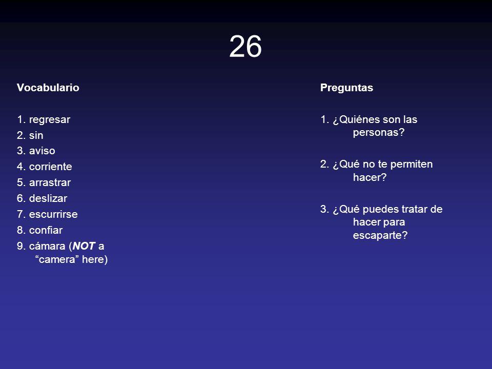 26 Vocabulario 1. regresar 2. sin 3. aviso 4. corriente 5. arrastrar 6. deslizar 7. escurrirse 8. confiar 9. cámara (NOT a camera here) Preguntas 1. ¿