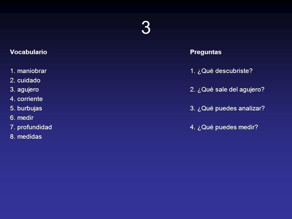 3 Vocabulario 1. maniobrar 2. cuidado 3. agujero 4. corriente 5. burbujas 6. medir 7. profundidad 8. medidas Preguntas 1. ¿Qué descubriste? 2. ¿Qué sa