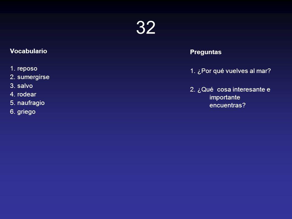 32 Vocabulario 1. reposo 2. sumergirse 3. salvo 4. rodear 5. naufragio 6. griego Preguntas 1. ¿Por qué vuelves al mar? 2. ¿Qué cosa interesante e impo