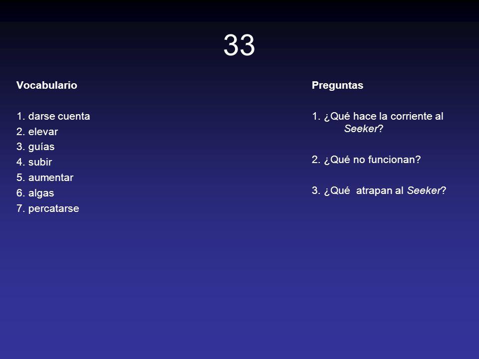 33 Vocabulario 1. darse cuenta 2. elevar 3. guías 4. subir 5. aumentar 6. algas 7. percatarse Preguntas 1. ¿Qué hace la corriente al Seeker? 2. ¿Qué n