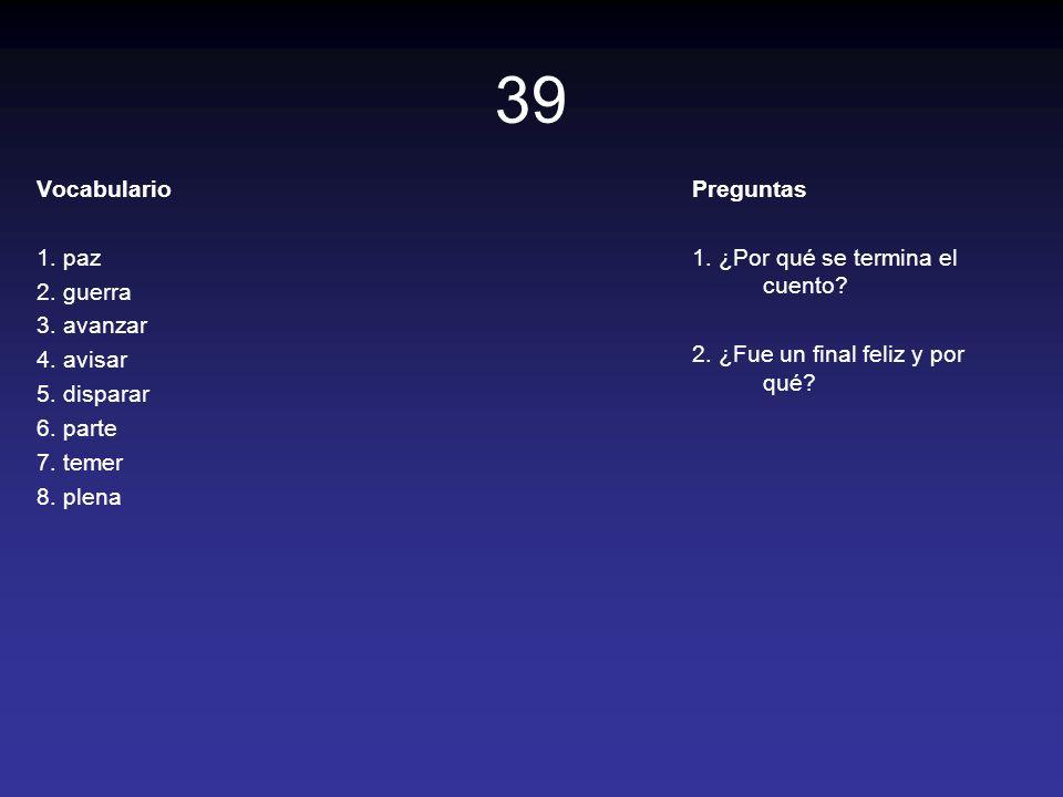39 Vocabulario 1. paz 2. guerra 3. avanzar 4. avisar 5. disparar 6. parte 7. temer 8. plena Preguntas 1. ¿Por qué se termina el cuento? 2. ¿Fue un fin