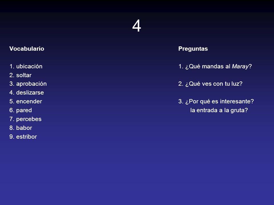 4 Vocabulario 1. ubicación 2. soltar 3. aprobación 4. deslizarse 5. encender 6. pared 7. percebes 8. babor 9. estribor Preguntas 1. ¿Qué mandas al Mar