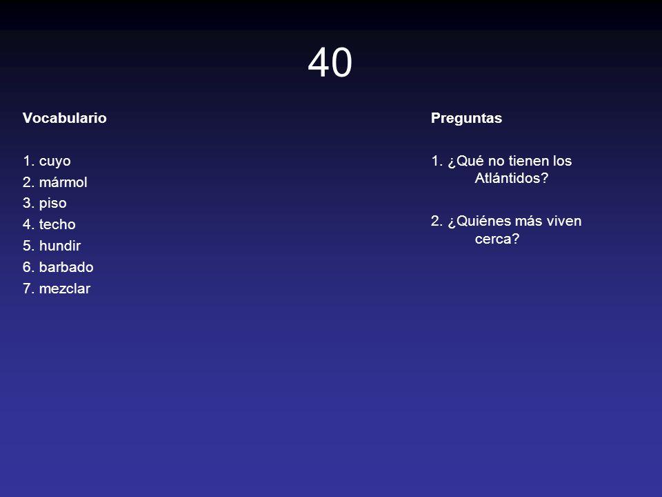 40 Vocabulario 1. cuyo 2. mármol 3. piso 4. techo 5. hundir 6. barbado 7. mezclar Preguntas 1. ¿Qué no tienen los Atlántidos? 2. ¿Quiénes más viven ce