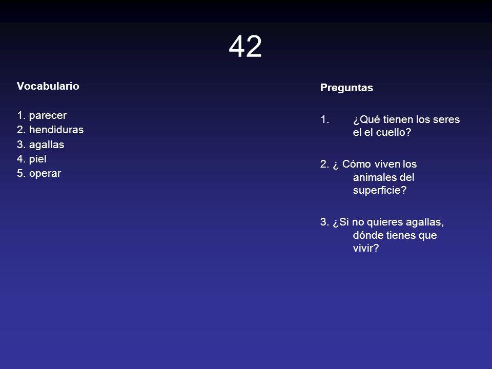 42 Vocabulario 1. parecer 2. hendiduras 3. agallas 4. piel 5. operar Preguntas 1.¿Qué tienen los seres el el cuello? 2. ¿ Cómo viven los animales del