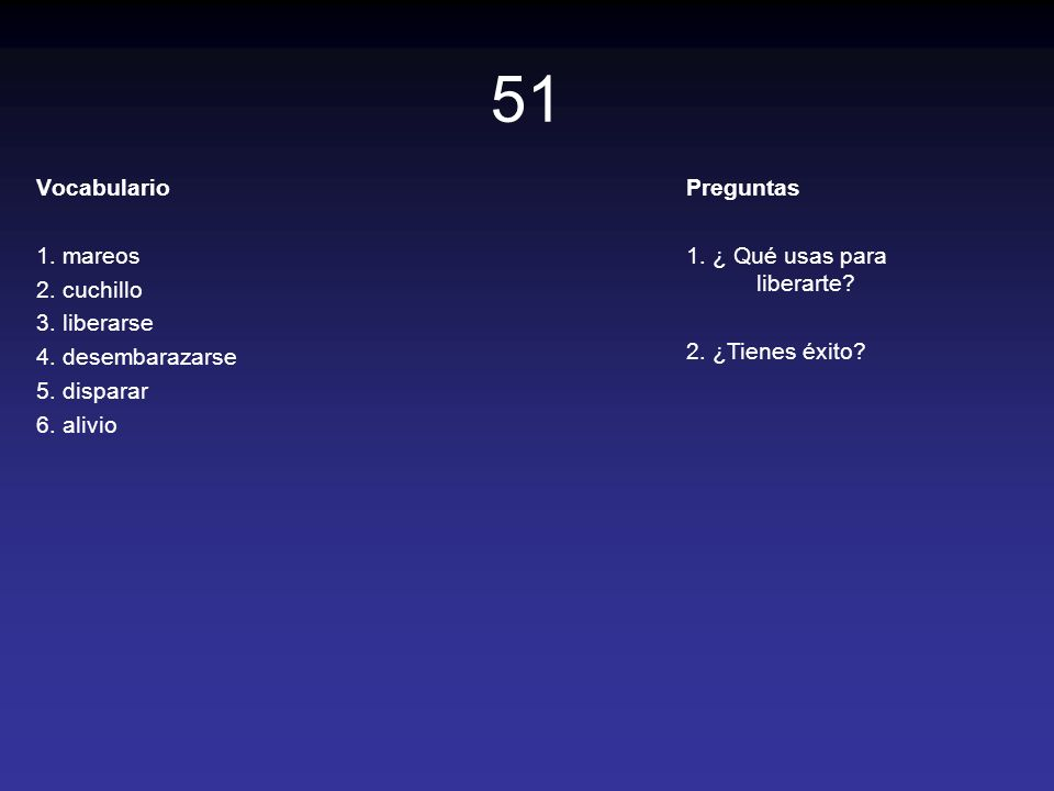 51 Vocabulario 1. mareos 2. cuchillo 3. liberarse 4. desembarazarse 5. disparar 6. alivio Preguntas 1. ¿ Qué usas para liberarte? 2. ¿Tienes éxito?
