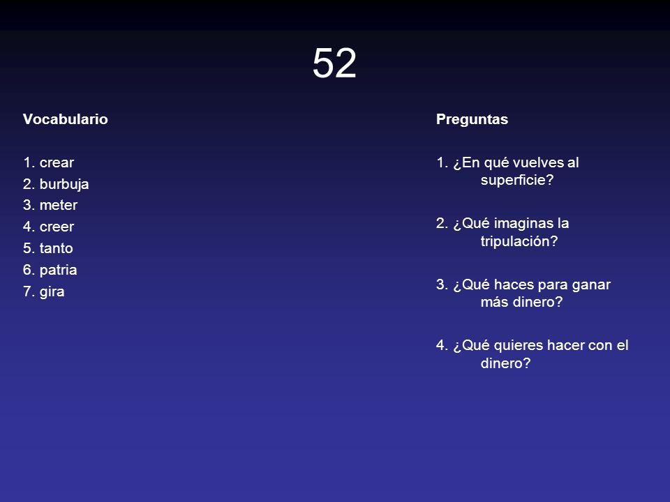 52 Vocabulario 1. crear 2. burbuja 3. meter 4. creer 5. tanto 6. patria 7. gira Preguntas 1. ¿En qué vuelves al superficie? 2. ¿Qué imaginas la tripul