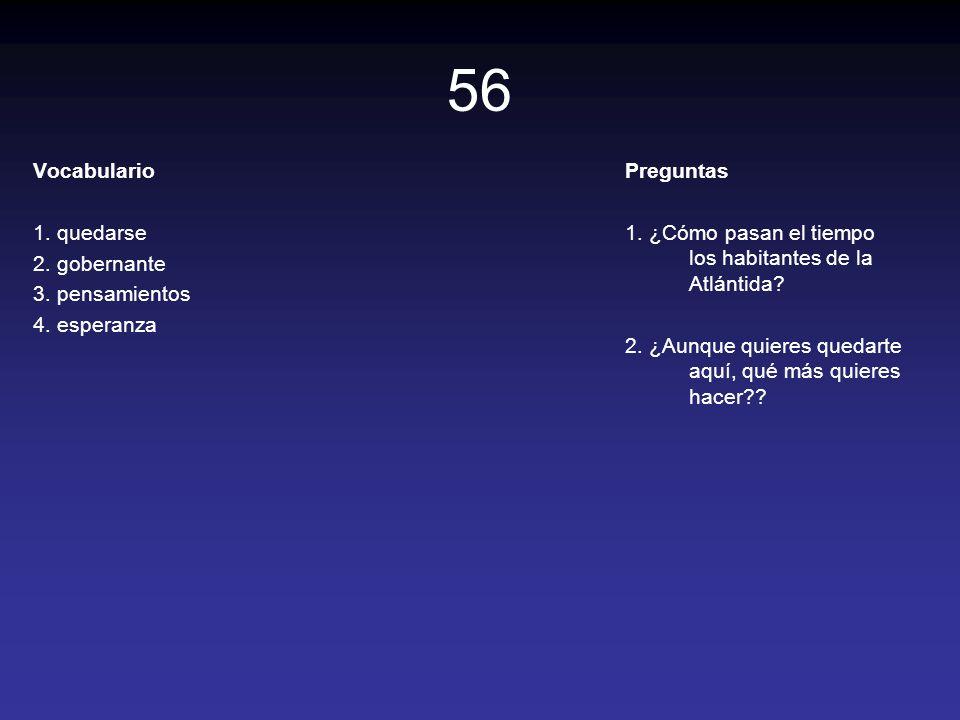 56 Vocabulario 1. quedarse 2. gobernante 3. pensamientos 4. esperanza Preguntas 1. ¿Cómo pasan el tiempo los habitantes de la Atlántida? 2. ¿Aunque qu