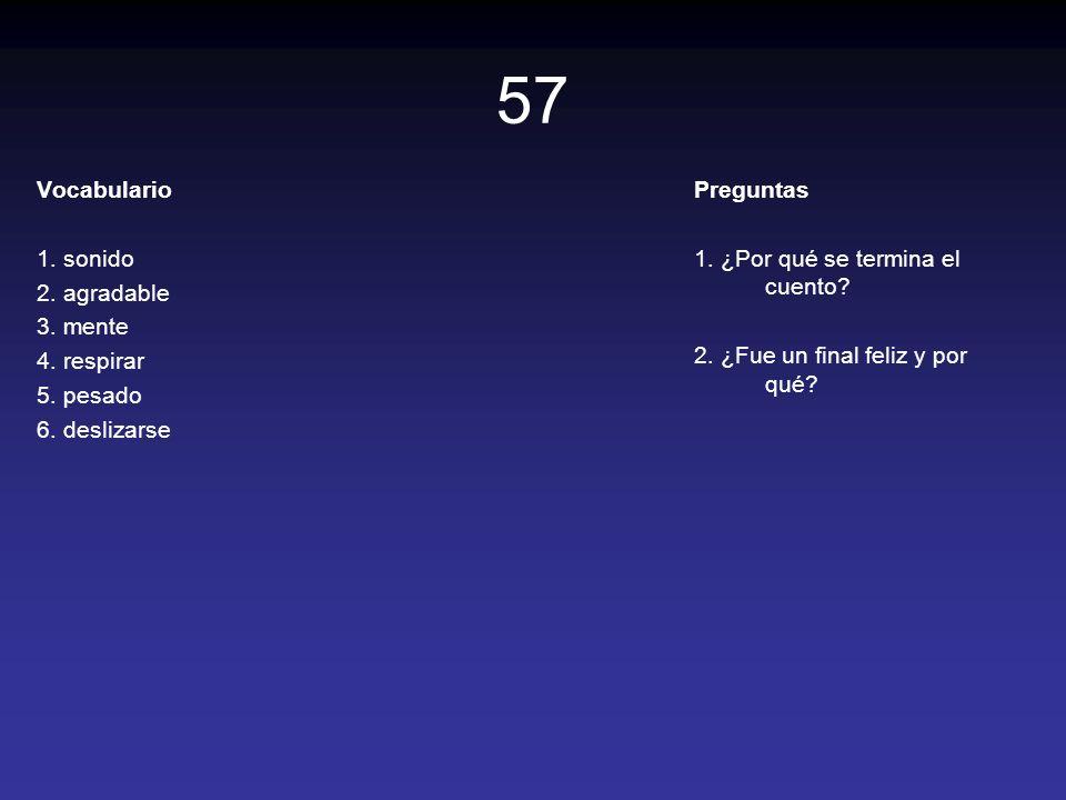 57 Vocabulario 1. sonido 2. agradable 3. mente 4. respirar 5. pesado 6. deslizarse Preguntas 1. ¿Por qué se termina el cuento? 2. ¿Fue un final feliz