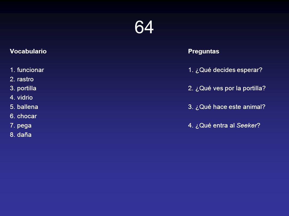 64 Vocabulario 1. funcionar 2. rastro 3. portilla 4. vidrio 5. ballena 6. chocar 7. pega 8. daña Preguntas 1. ¿Qué decides esperar? 2. ¿Qué ves por la
