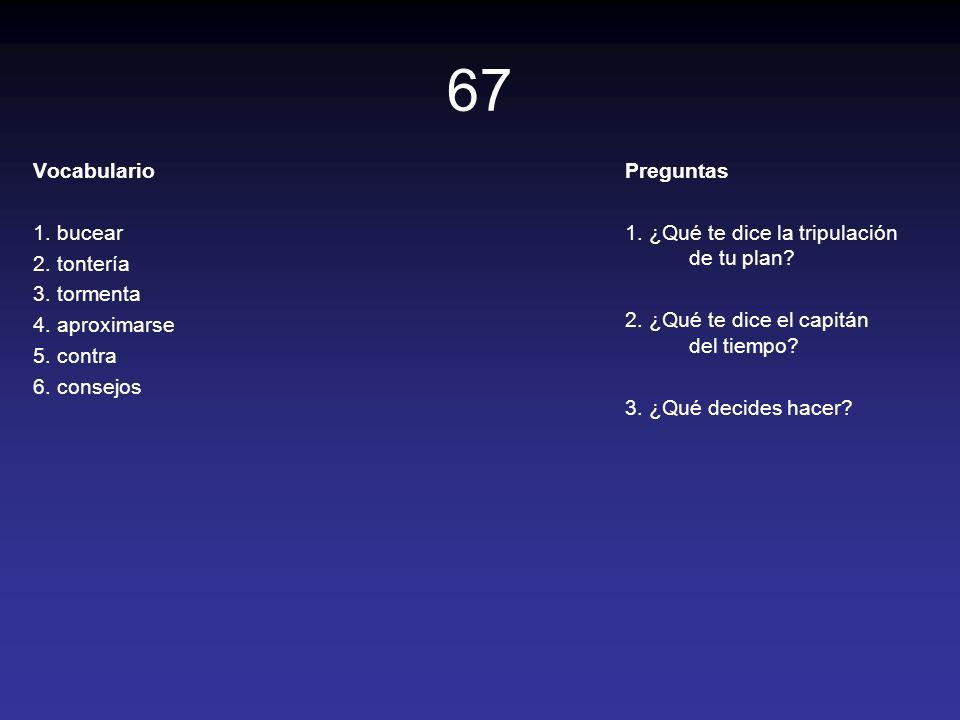 67 Vocabulario 1. bucear 2. tontería 3. tormenta 4. aproximarse 5. contra 6. consejos Preguntas 1. ¿Qué te dice la tripulación de tu plan? 2. ¿Qué te