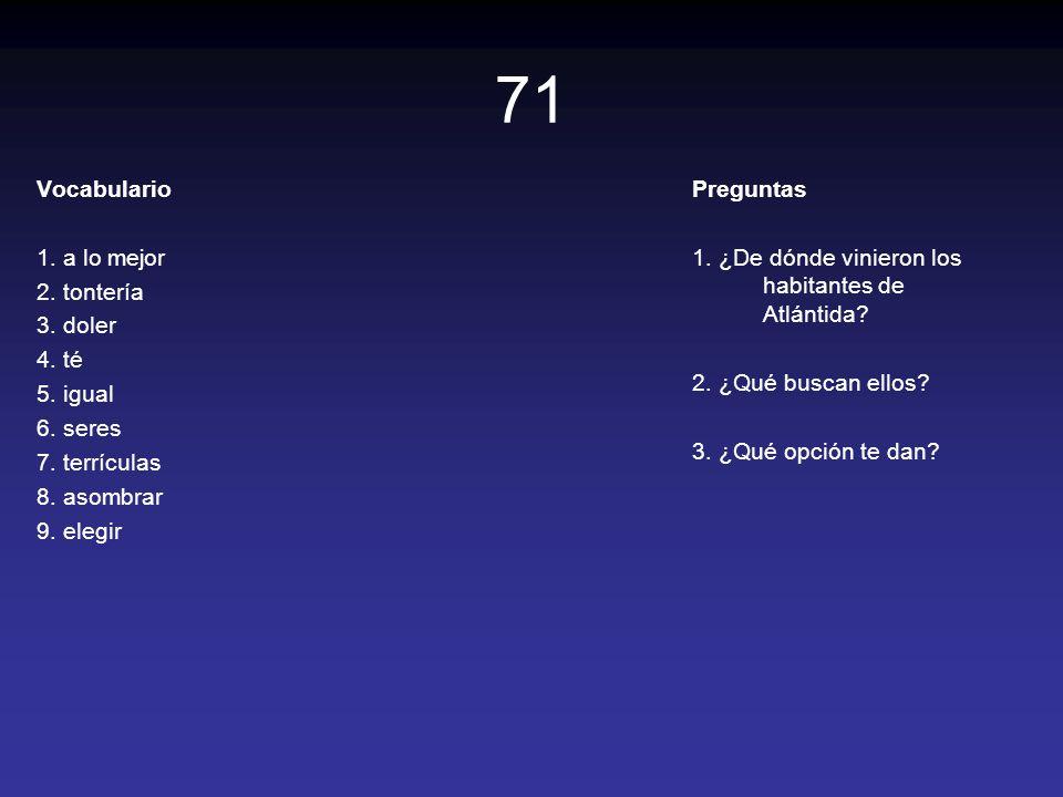 71 Vocabulario 1. a lo mejor 2. tontería 3. doler 4. té 5. igual 6. seres 7. terrículas 8. asombrar 9. elegir Preguntas 1. ¿De dónde vinieron los habi