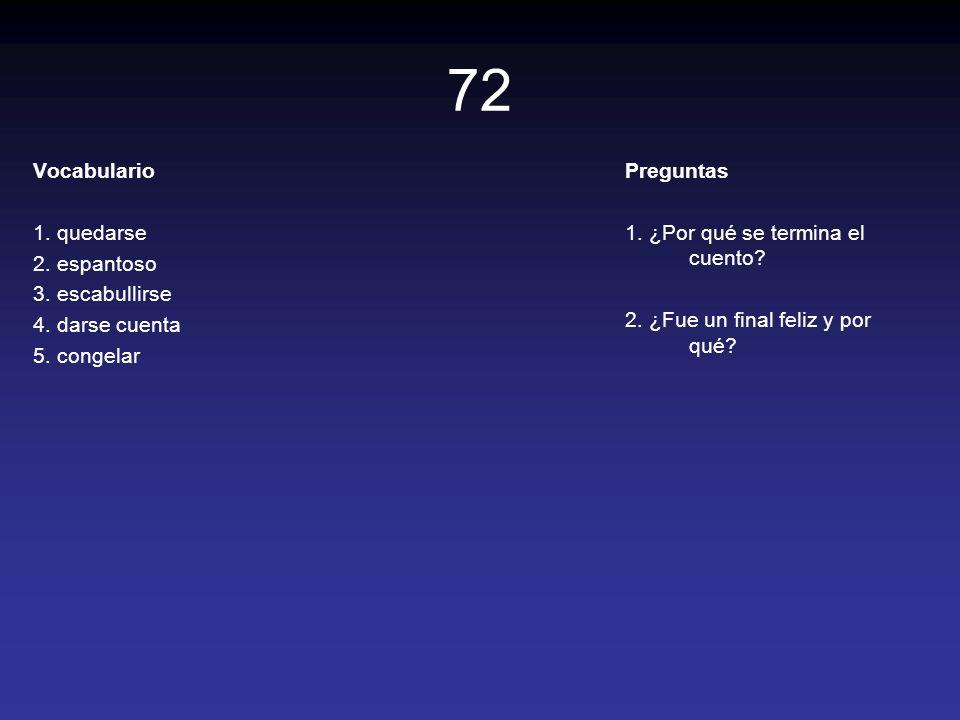 72 Vocabulario 1. quedarse 2. espantoso 3. escabullirse 4. darse cuenta 5. congelar Preguntas 1. ¿Por qué se termina el cuento? 2. ¿Fue un final feliz