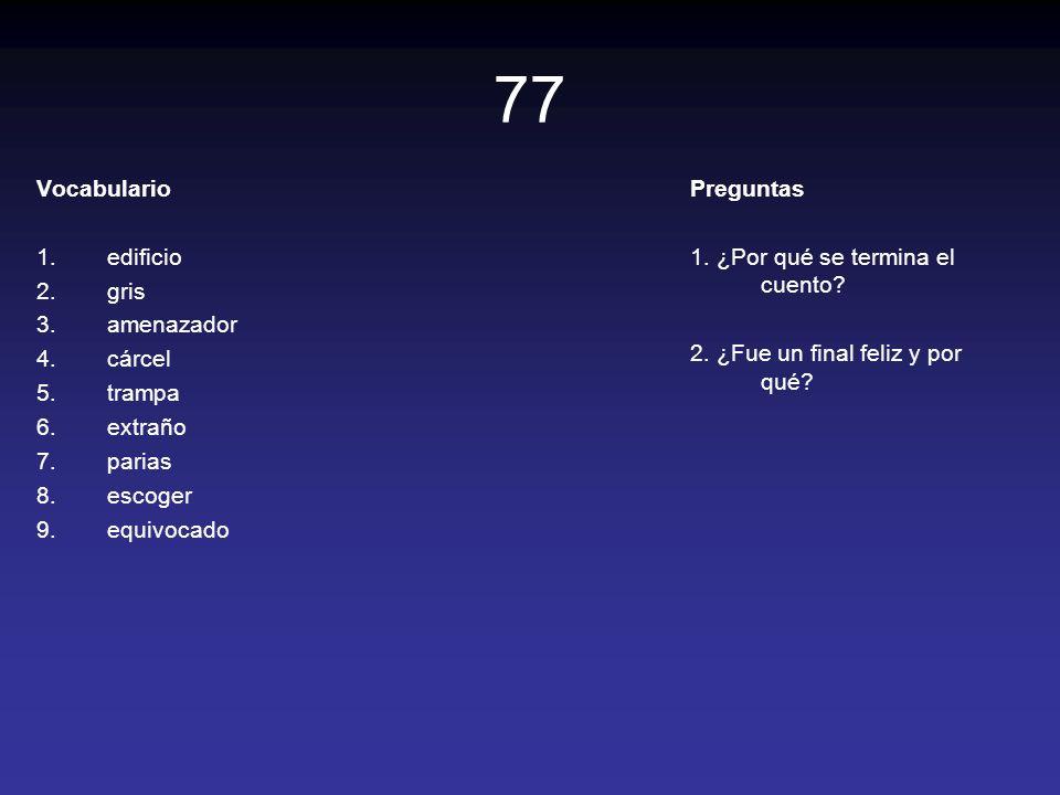 77 Vocabulario 1.edificio 2.gris 3.amenazador 4.cárcel 5.trampa 6.extraño 7.parias 8.escoger 9.equivocado Preguntas 1. ¿Por qué se termina el cuento?