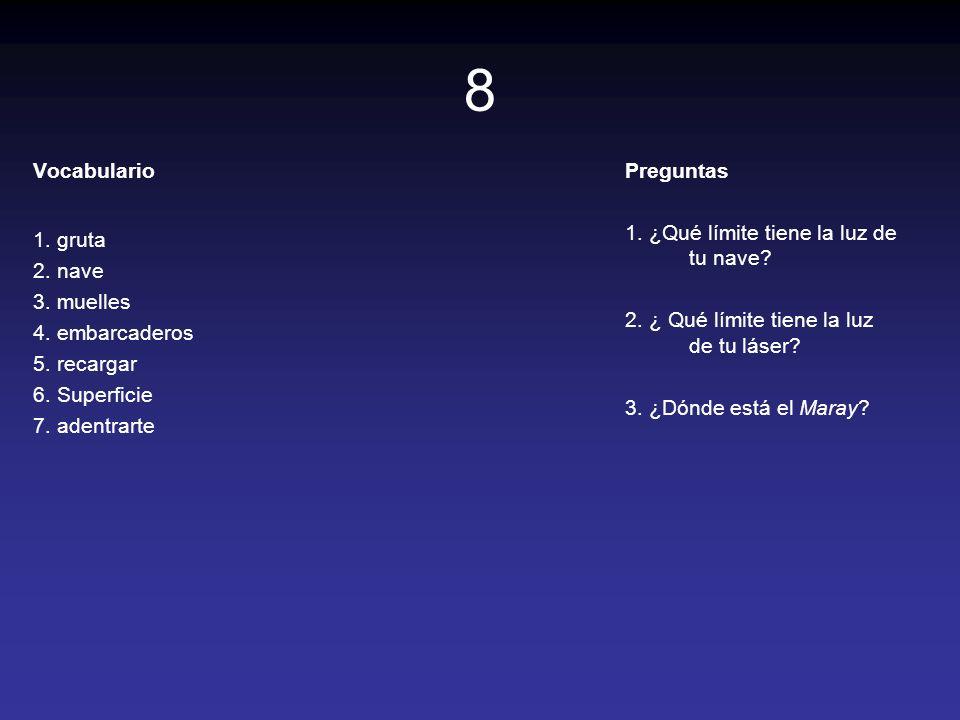 8 Vocabulario 1. gruta 2. nave 3. muelles 4. embarcaderos 5. recargar 6. Superficie 7. adentrarte Preguntas 1. ¿Qué límite tiene la luz de tu nave? 2.