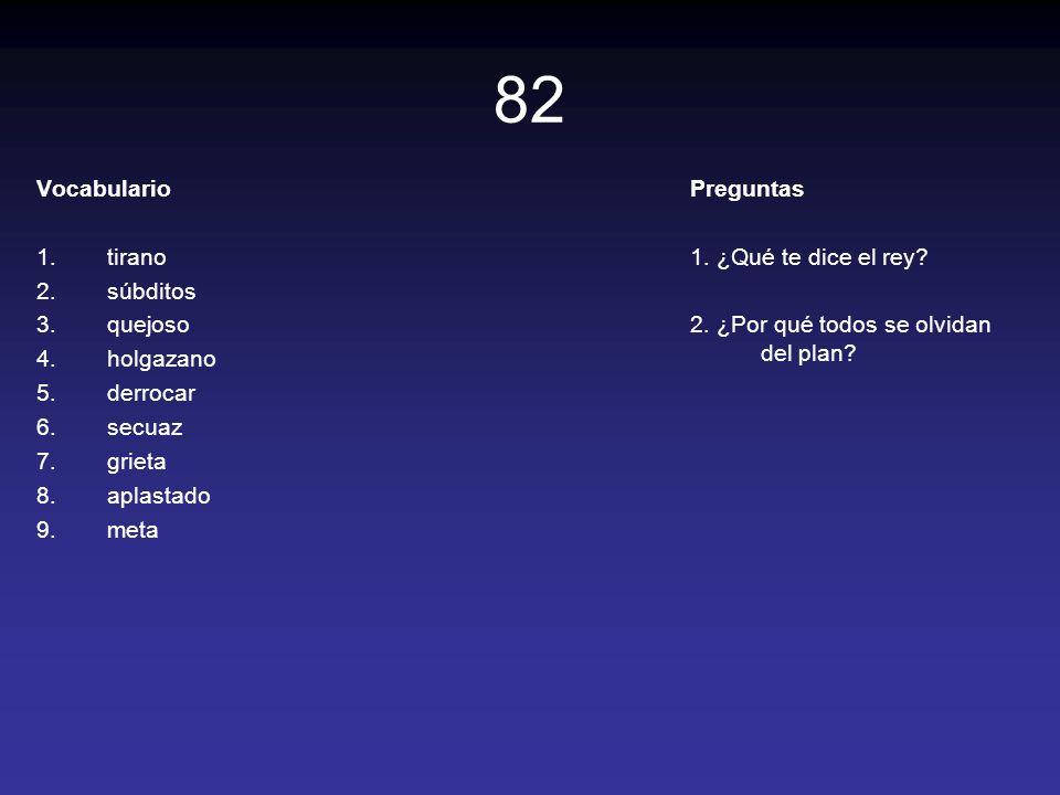 82 Vocabulario 1.tirano 2.súbditos 3.quejoso 4.holgazano 5.derrocar 6.secuaz 7.grieta 8.aplastado 9.meta Preguntas 1. ¿Qué te dice el rey? 2. ¿Por qué