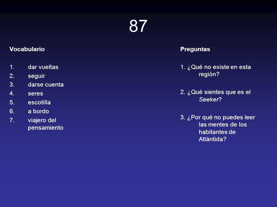 87 Vocabulario 1.dar vueltas 2.seguir 3.darse cuenta 4.seres 5.escotilla 6.a bordo 7.viajero del pensamiento Preguntas 1. ¿Qué no existe en esta regió