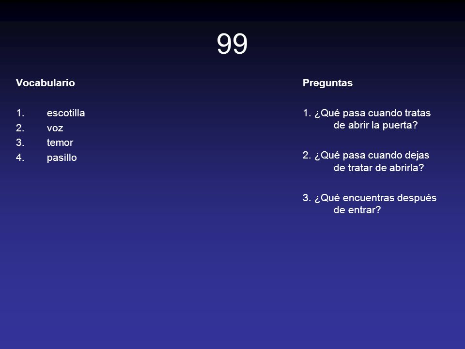 99 Vocabulario 1.escotilla 2.voz 3.temor 4.pasillo Preguntas 1. ¿Qué pasa cuando tratas de abrir la puerta? 2. ¿Qué pasa cuando dejas de tratar de abr