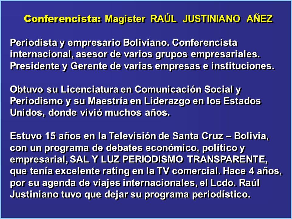 Conferencista: Magíster RAÚL JUSTINIANO AÑEZ Periodista y empresario Boliviano. Conferencista internacional, asesor de varios grupos empresariales. Pr