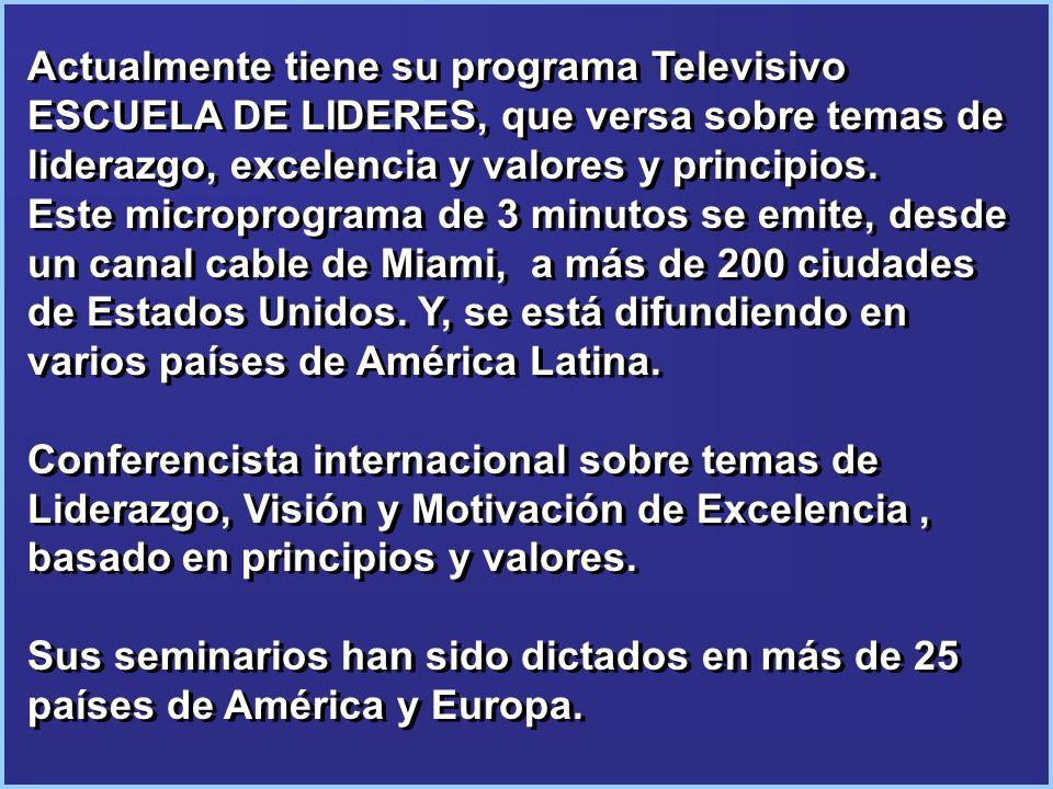 Actualmente tiene su programa Televisivo ESCUELA DE LIDERES, que versa sobre temas de liderazgo, excelencia y valores y principios. Este microprograma