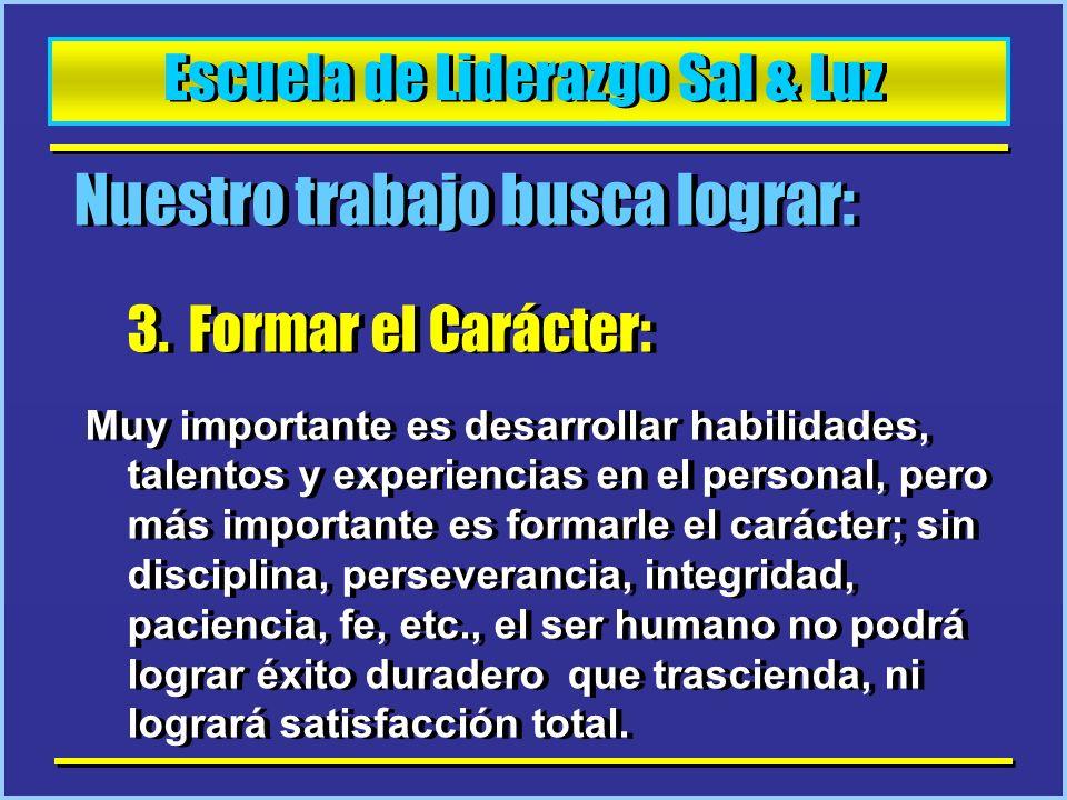 Escuela de Liderazgo Sal & Luz Nuestro trabajo busca lograr: 3. Formar el Carácter: Muy importante es desarrollar habilidades, talentos y experiencias