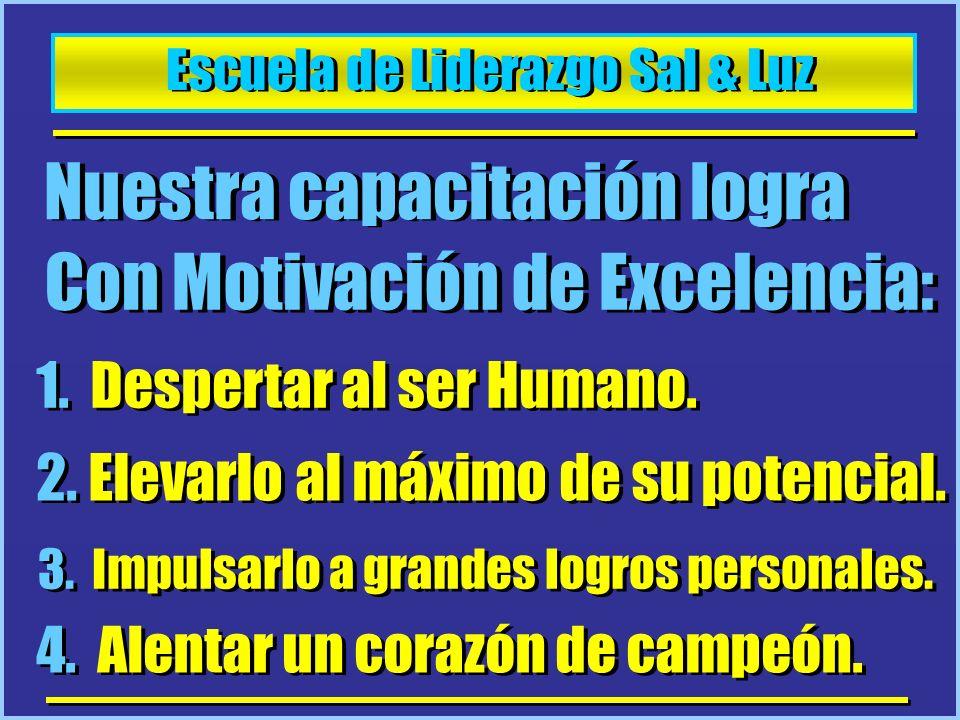Escuela de Liderazgo Sal & Luz Nuestra capacitación logra Con Motivación de Excelencia: 1. Despertar al ser Humano. 2. Elevarlo al máximo de su potenc